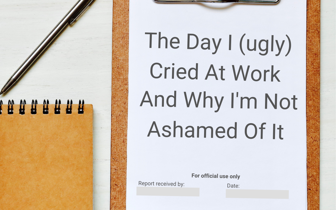 The Day I (ugly) Cried At Work